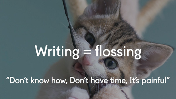 Writing = flossing. Don't know how, don't have time, it's painful...
